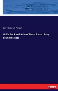 Guide Book and Atlas of Muskoka and Parry Sound Districts by John Rogers, S Penson (9783741118845) - PaperBack - Social Sciences