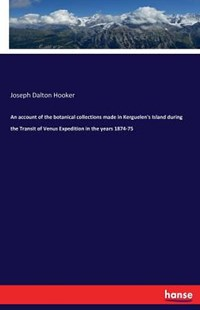 An account of the botanical collections made in Kerguelen's Island during the Transit of Venus Expedition in the years 1874-75 by Joseph Dalton Hooker (9783741141249) - PaperBack - Science & Technology