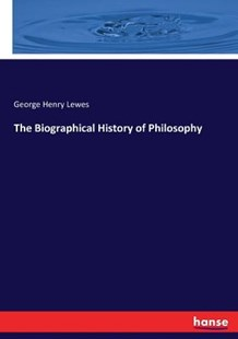 The Biographical History of Philosophy by George Henry Lewes (9783744664424) - PaperBack - History