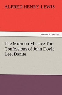 The Mormon Menace the Confessions of John Doyle Lee, Danite by Alfred Henry Lewis (9783847241027) - PaperBack - History