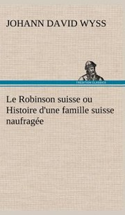 Le Robinson Suisse Ou Histoire d'Une Famille Suisse Naufrag�e by Johann David Wyss (9783849146443) - HardCover - Modern & Contemporary Fiction General Fiction
