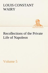 Recollections of the Private Life of Napoleon - Volume 05 by Louis Constant Wairy (9783849165567) - PaperBack - History