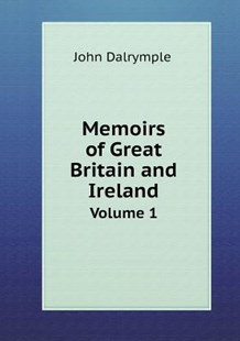Memoirs of Great Britain and Ireland Volume 1 by John Dalrymple (9785518740518) - PaperBack - History