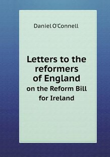 Letters to the reformers of England on the Reform Bill for Ireland by Daniel O'Connell (9785518797680) - PaperBack - History