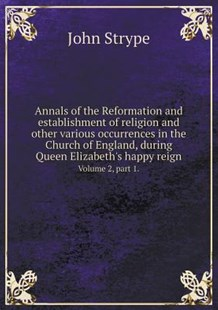 Annals of the Reformation and Establishment of Religion and Other Various Occurrences in the Church of England, During Queen Elizabeth's Happy Reign Volume 2, Part 1. by John Strype (9785519173056) - PaperBack - History