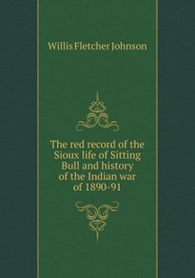 The red record of the Sioux life of Sitting Bull and history of the Indian war of 1890-91 by Willis Fletcher Johnson (9785519266277) - PaperBack - Biographies General Biographies