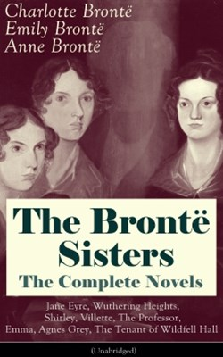 The Brontë Sisters - The Complete Novels: Jane Eyre, Wuthering Heights, Shirley, Villette, The Professor, Emma, Agnes Grey, The Tenant of Wildfell Hall (Unabridged)