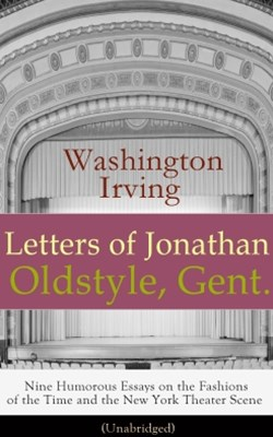 Letters of Jonathan Oldstyle, Gent. - Nine Humorous Essays on the Fashions of the Time and the New