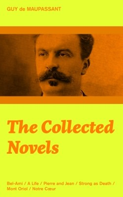 The Collected Novels: Bel-Ami + A Life + Pierre and Jean + Strong as Death + Mont Oriol + Notre C?u