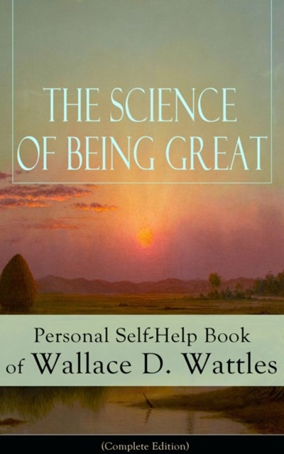 The Science of Being Great: Personal Self-Help Book of Wallace D. Wattles (Complete Edition)