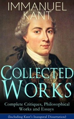 Collected Works of Immanuel Kant: Complete Critiques, Philosophical Works and Essays (Including Kan