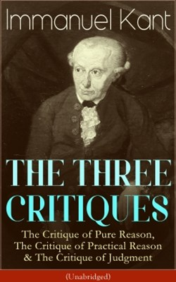 THE THREE CRITIQUES: The Critique of Pure Reason, The Critique of Practical Reason & The Critique o