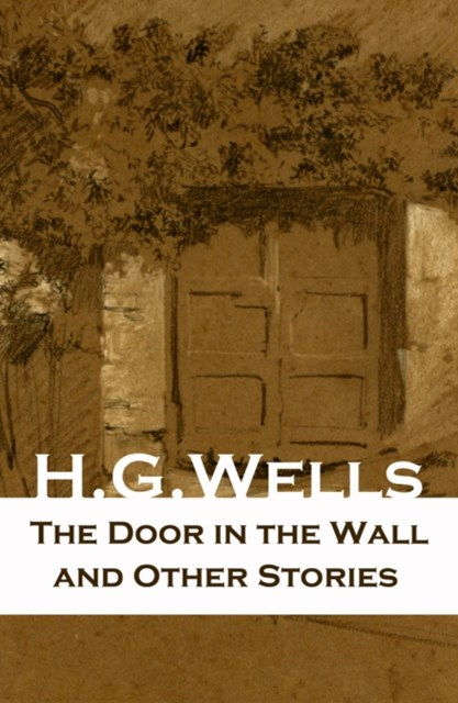 The Door in the Wall and Other Stories (The original 1911 edition of 8 fantasy and science fiction short stories)