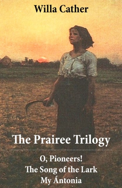 The Prairee Trilogy: O, Pioneers! + The Song of the Lark + My �ntonia (3 Unabridged Classics)