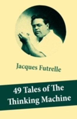 (ebook) 49 Tales of The Thinking Machine (49 detective stories featuring Professor Augustus S. F. X. Van Dusen, also known as &quote;The Thinking Machine&quote;)