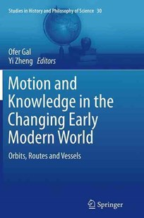 Motion and Knowledge in the Changing Early Modern World by Ofer Gal, Yi Zheng (9789401779210) - PaperBack - History