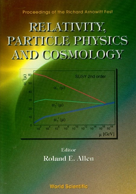 Relativity, Particle Physics And Cosmology - Proceedings Of The Richard Arnowitt Fest